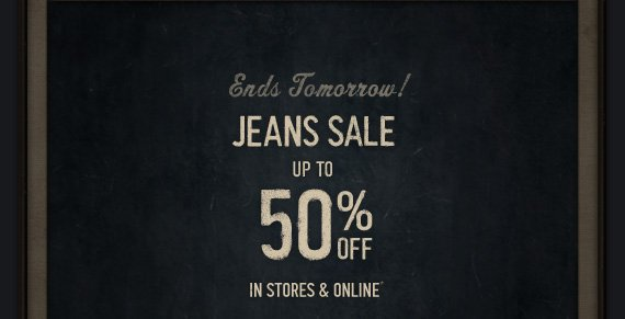 ENDS TOMORROW! JEANS SALE UP TO 50% OFF IN STORES & ONLINE*