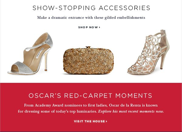 OSCAR'S RED-CARPET MOMENTS From Academy Award nominees to first ladies, Oscar de la Renta is known for dressing some of today's top luminaries. Explore his most recent moments now. VISIT THE HOUSE > SHOW-STOPPING ACCESSORIES Make a dramatic entrance with these gilded embellishments SHOP NOW >