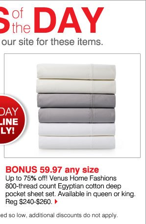BONUS 59.97 any size Up to 75% off!!! Venus Home Fashions 800-thread count Egyptian cotton deep pocket sheet set. Available in queen or king. Reg $240-$260. Available while supplies last. Bonus Buys priced so low, additional discounts do not apply.