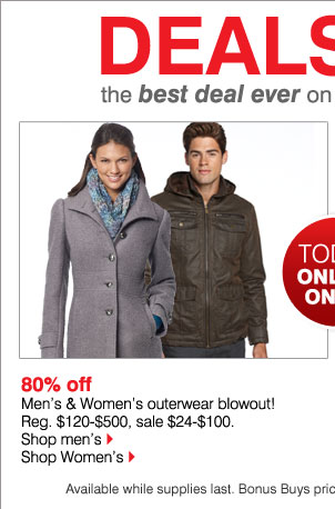 80% off Men's & Women's outerwear blowout! Reg. $120-$500, sale $24-$100. Available while supplies last. Bonus Buys priced so low, additional discounts do not apply.