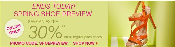 ENDS TODAY! SPRING SHOE PREVIEW ONLINE ONLY! Save an extra 30%** on all regular price shoes. Promo code: SHOEPREVIEW. Shop now