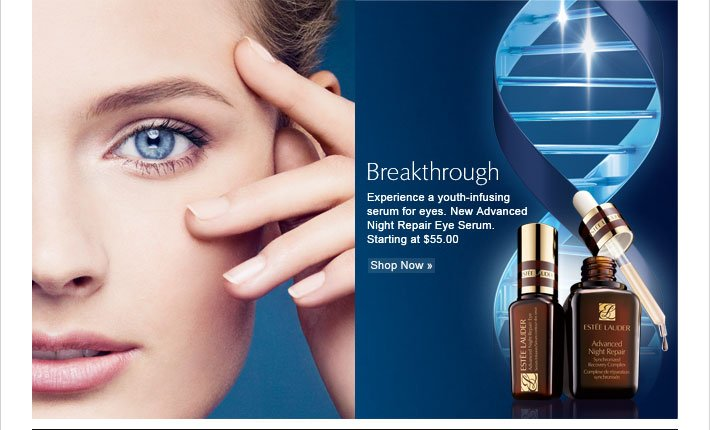 Breakthrough Experience a youth-infusing serum for eyes. New Advanced Night Repair Eye Serum. Starting at $55.00 Shop Now »
