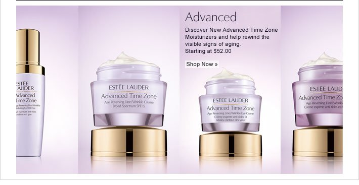Advanced Discover New Advanced Time Zone Moisturizers and help rewind the visible signs of aging. Starting at $52.00 Shop Now »