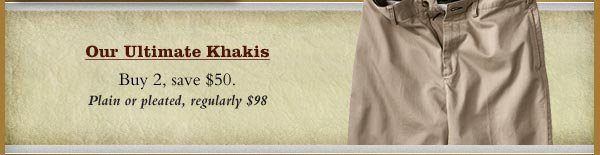 Our Ultimate Khakis - Buy 2, save $50.  Plain or pleated, regularly $98