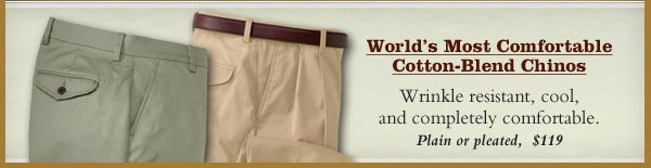 World's Most Comfortable Cotton-Blend Chinos - Wrinkle resistant, cool, and completely comfortable. Plain or pleated,  $119