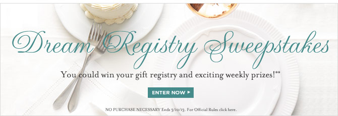 DREAM REGISTRY SWEEPSTAKES -- You could win your gift registry and exciting weekly prizes!** -- ENTER NOW -- NO PURCHASE NECESSARY Ends 3/10/13. For Official Rules click here.