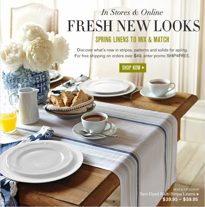 IN STORES & ONLINE - FRESH NEW LOOKS - SPRING LINENS TO MIX & MATCH  -- Discover what's new in stripes, patterns and solids for spring. For free shipping on orders over $49, enter promo SHIP4FREE. -- SHOP NOW