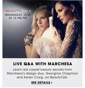 Live Q&A With Marchesa. Learn red carpet beauty secrets from Marchesa's design duo, Georgina Chapman and Keren Craig, on BeautyTalk. Wednesday, 2/20 at 12 PM PST. See details