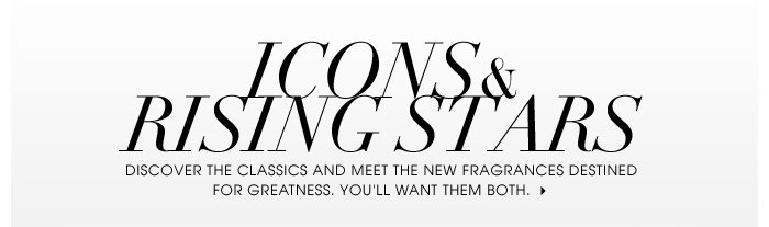 Icons & Rising Stars. Discover the classics and meet the new fragrances destined for greatness. You'll want them both.