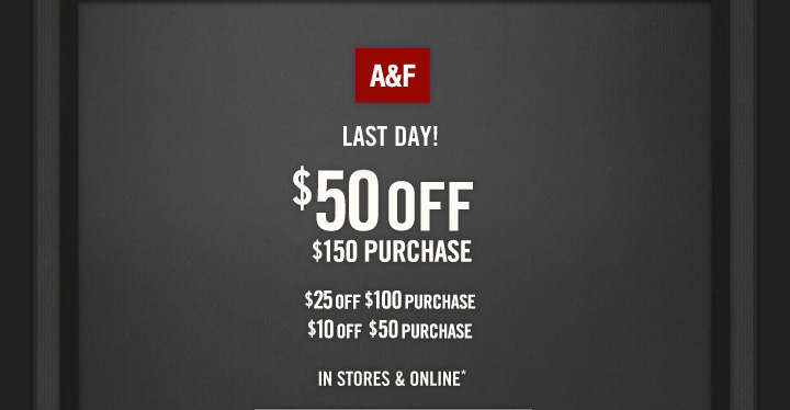A&F          LAST DAY!          $50 OFF     $150 PURCHASE          $25 OFF $100 PURCHASE     $10 OFF $50 PURCHASE          IN STORES & ONLINE*