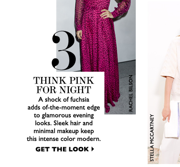 THINK PINK FOR NIGHT A shock of fuchsia adds of-the-moment edge to glamorous evening looks. Sleek hair and minimal makeup keep this intense color modern. GET THE LOOK