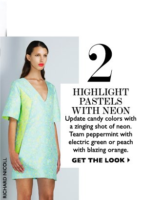 HIGHLIGHT PASTELS WITH NEON Update candy colors with a zinging shot of neon. Team peppermint with electric green or peach with blazing orange. GET THE LOOK