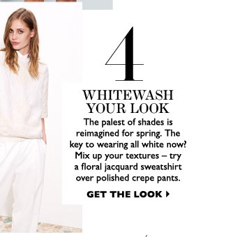 WHITEWASH YOUR LOOK The palest of shades is reimagined for spring. The key to wearing all white now? Mix up your textures – try a slouchy sweater over a polished pencil skirt. GET THE LOOK
