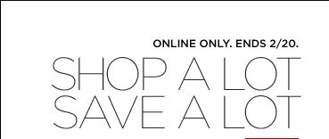 ONLINE ONLY. ENDS 2/20. SHOP A LOT SAVE A LOT