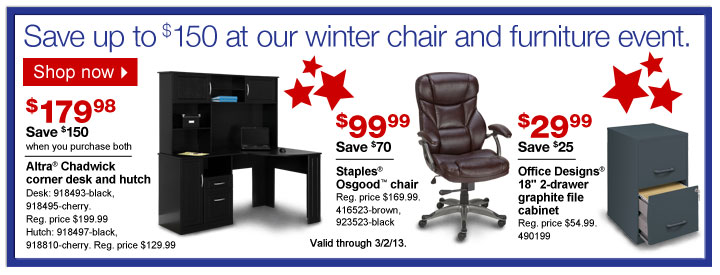 """Save up  to $150 at our winter chair and furniture event. Shop now.  $179.99.  Save $150 when you purchase both. Altra Chadwick corner desk and hutch.  Desk: 918493-black, 918495-cherry. Reg. price $199.99. Hutch:  918497-black, 918810-cherry. Reg. price $129.99.  $99.99. Save $70.  Staples Osgood chair. 416523-brown. 923523-black.  $29.99. Save $25.  Office Designs 18"""" 2-drawer graphite file cabinet. 490199.  Valid  through 3/2/13."""