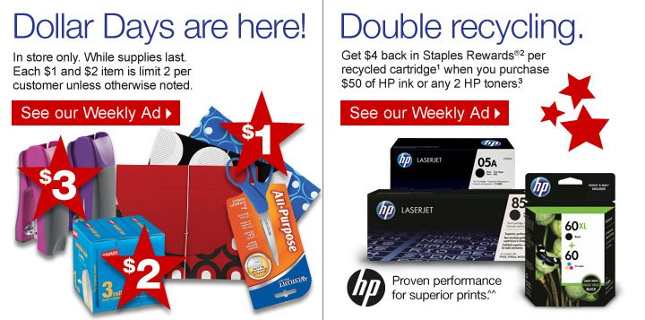 Dollar  Days are here! In store only. While supplies last. Each $1 and $2 item  is limit 2 per customer unless otherwise noted. See our Weekly Ad.   Double recycling. Get $4 back in Staples Rewards (2) per recycled  cartridge (1) when you purchase $50 of HP ink or any 2 HP toners (3).  See our Weekly Ad. HP. Proven performance for superior  prints.^^