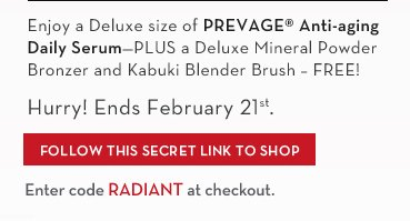 Enjoy a Deluxe size of PREVAGE® Anti-aging Daily Serum - PLUS a Deluxe Mineral Powder Bronzer and Kabuki Blender Brush - FREE! Hurry! Ends February 21st. FOLLOW  THIS SECRET LINK TO SHOP. Enter code RADIANT at checkout.
