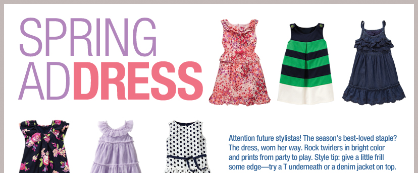 SPRING ADDRESS - Attention future stylistas! The season's best-loved staple? The dress, worn her way. Rock twirlers in bright color and prints from party to play. Style tip: give a little frill some edge-try a T underneath or a denim jacket on top
