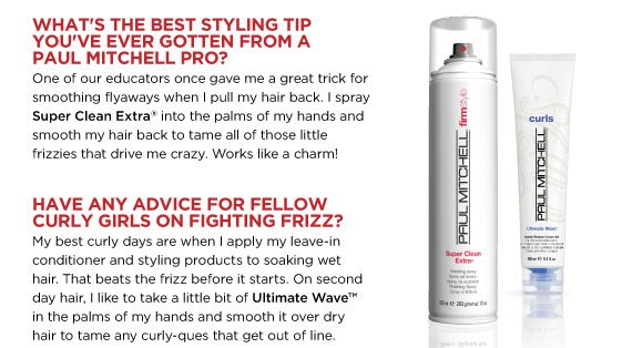 What's the best styling tip you've ever gotten from a Paul Mitchell pro? One of our educators once gave me a great trick for smoothing flyaways when I pull my hair back. I spray Super Clean Extra into the palms of my hands and smooth my hair back to tame all of those little frizzies that drive me crazy. Works like a charm! Have any advice for fellow curly girls on fighting frizz? My best curly days are when I apply my leave-in conditioner and styling products to soaking wet hair. That beats the frizz before it starts. On second day hair, I like to take a little bit of Ultimate Wave in the palms of my hands and smooth it over dry hair to tame any curly-ques that get out of line.Time for a curl confession! What's the wackiest thing you've ever done to your hair? Hmm…what haven't I done to my hair? It's been colored, straightened and tortured for years. Oh, and there was the Felicity-inspired short haircut in the late 90s. I definitely regretted that one.