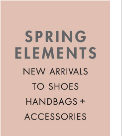 SPRING ELEMENTS NEW ARRIVALS TO SHOES HANDBAGS + ACCESSORIES