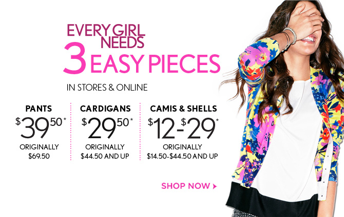 EVERY GIRL NEEDS 3 EASY PIECES  IN STORES & ONLINE  PANTS $39.50* ORIGINALLY $69.50  CARDIGANS $29.50* ORIGINALLY $44.50 AND UP  CAMIS & SHELLS $12 – $29* ORIGINALLY $14.50 – $44.50 AND UP  SHOP NOW