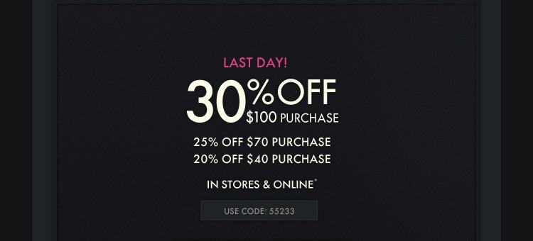 LAST DAY! 30% OFF $100 PURCHASE 25% OFF $70 PURCHASE 20% OFF  $40 PURCHASE IN STORES & ONLINE* USE CODE: 55233
