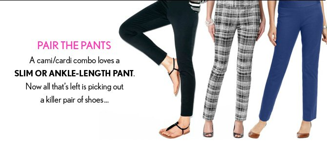 PAIR THE PANTS A cami/cardi combo loves a  SLIM OR ANKLE–LENGTH PANT. Now all that's left is picking out a killer pair of shoes...
