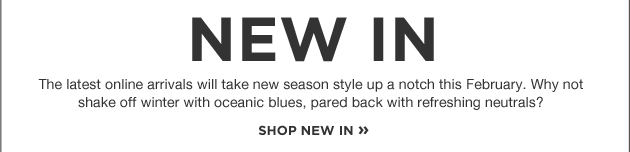 New In. The latest online arrivals will take new season style up a notch this February. Why not shake off winter with oceanic blues, pared back with refreshing neutrals?
