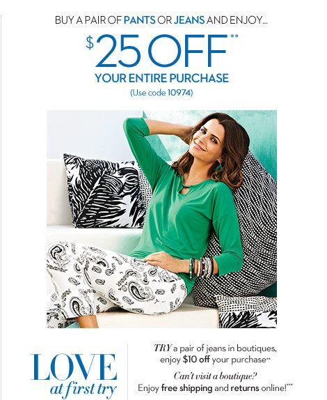 Buy a pair of pants or jeans and enjoy... $25 OFF** your entire purchase (use code 10974)  Love at first TRY Try a pair of jeans in boutiques, enjoy $10 off your purchase**  Can't visit a boutique? Enjoy free shipping and returns online!***  SHOP NOW