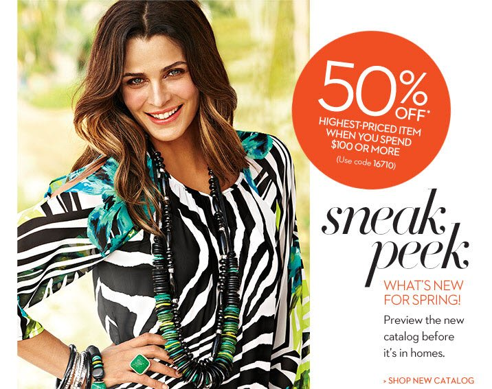 Sneak PEEK What's New For SPRING  Preview the new catalog before it's in homes.  50% OFF* Highest-Priced Item When You Spend $100 or More (use code 16710)  SHOP THE NEW CATALOG