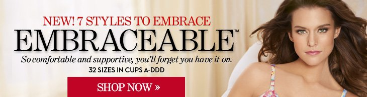 NEW! 7 Styles To Embrace EMBRACEABLE™ So comfortable and supportive, you'll forget you have it on. 32 Sizes In Cups A–DDD  Embraceable™ Bras 2 for $59***  SHOP NOW