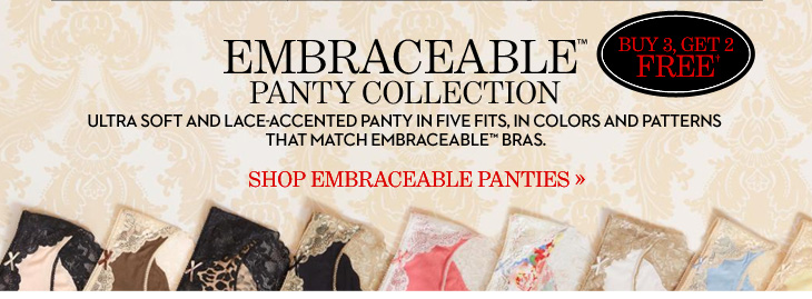 EMBRACEABLE™ PANTY COLLECTION Ultra Soft And Lace–Accented Panty In Five Fits, In Colors And  Patterns That Match Embraceable™ Bras.  Buy 3, Get 2 FREE†  SHOP EMBRACEABLE PANTIES