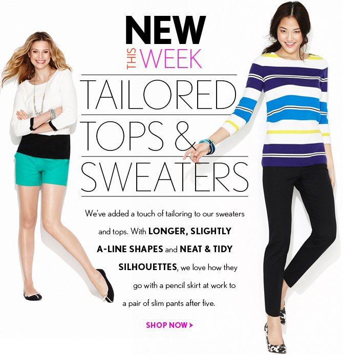 NEW THIS WEEK  TAILORED TOPS & SWEATERS  We've added a touch of tailoring to our sweaters and tops. With LONGER, SLIGHTLY A-LINE SHAPES and NEAT & TIDY SILHOUETTES, we love how they go with a pencil skirt at work to a pair of slim pants after five.  SHOP NOW