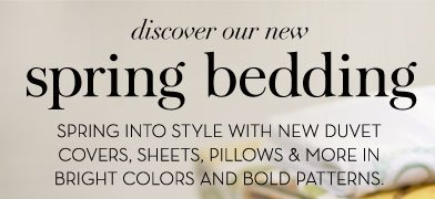 discover our new spring bedding - SPRING INTO STYLE WITH NEW DUVET COVERS, SHEETS, PILLOWS & MORE IN BRIGHT COLORS AND BOLD PATTERNS.
