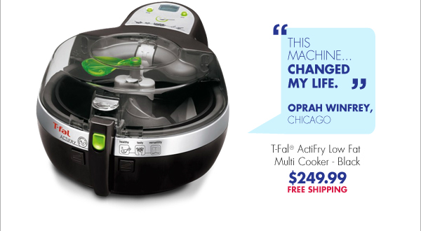 """""""THIS MACHINE...CHANGED MY LIFE."""" OPRAH WINFREY, CHICAGO T-Fal® ActiFry Low Fat Multi Cooker - Black $249.99 FREE SHIPPING"""