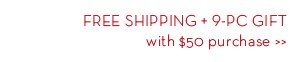 FREE SHIPPING + 9-PC GIFT with $50 purchase.