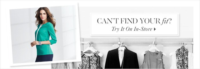 Can't Find Your fit?  TRY IT ON IN–STORE