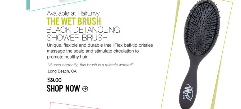 "The Wet Brush – Black Detangling Shower Brush Unique, flexible and durable IntelliFlex ball-tip bristles massage the scalp and stimulate circulation to promote healthy hair. ""If used correctly, this brush is a miracle worker!"" – Long Beach, CA $9 Shop Now>>"