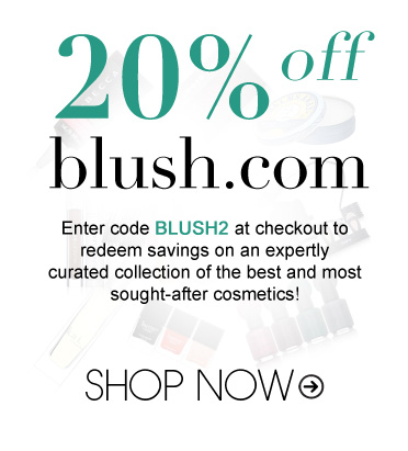 20% off Blush Enter code blush2 at checkout to redeem savings on an expertly curated collection of the best and most sought-after cosmetics!  Shop Now>>