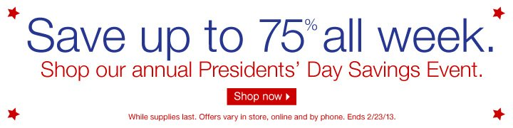 Save up  to 75% all week. Shop our annual Presidents Day Savings Event.  Shop  now.  While supplies last. Offers vary in store, online and by phone.  Ends 2/23/13.