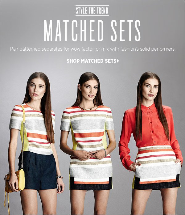 Matched separates (in prints or patterns) are a major story for spring. Wear them head-to-toe for wow factor, or mix with fashion's solid performers. Shop matched sets >>
