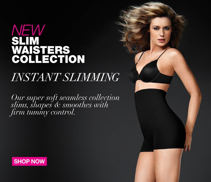 NEW Slim Waisters Collection: Instant Slimming! Our super soft seamless collection slims, shapes & smoothes with firm tummy control