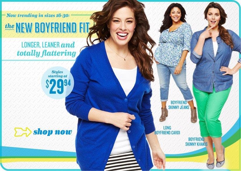 Now trending in sizes 16-30: the NEW BOYFRIEND FIT | LONGER, LEANER and totally flattering | Styles starting at $29.94 | shop now | BOYFRIEND SKINNY JEANS | LONG BOYFRIEND CARDI | BOYFRIEND SKINNY KHAKIS