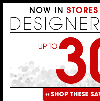 Now In Stores And Online Designer Brands Up to 30% OFF Select Items!