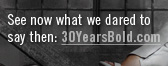 See now what we dared to day then: 30YearsBold.com