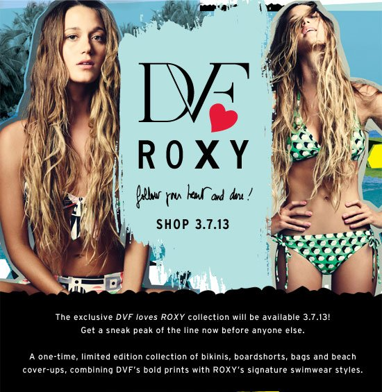 The exclusive DVF loves ROXY collection will be available 3.7.13! Get a sneak peak of the line now before anyone else. A one-time, limited edition collection of bikinis, boardshorts, bags and beach cover-ups, combining DVF's bold prints with Roxy's signature swimwear styles.