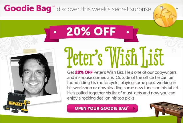 Peter's Wish List - Get 20% OFF Peter's Wish List. He's one of our copywriters and in-house comedians. Outside of the office he can be found riding his motorcycle, playing some pool, working in his workshop or downloading some new tunes on his tablet. He's pulled together his list of must-gets and now you can enjoy a rocking deal on his top picks. - Open Your Goodie Bag