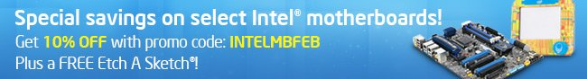 Special savings on select Intel motherboards! Get 10% OFF with promo code: INTELMBFEB. Plus a FREE Etch A Sketch!