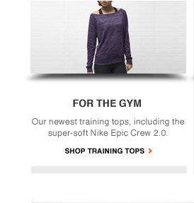 FOR THE GYM | Our newest training tops, including the super-soft Nike Epic Crew 2.0. | SHOP TRAINING TOPS
