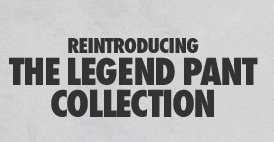 REINTRODUCING THE LEGEND PANT COLLECTION